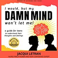 I Would, but My Damn Mind Won't Let Me!: A Teen's Guide to Controlling Their Thoughts and Feelings: Words of Wisdom for Teens, Book 2