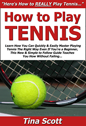 How to Play Tennis: Learn How You Can Quickly & Easily Master Playing Tennis The Right Way Even If You�re a Beginner; This New & Simple to Follow Guide Teaches You How Without Failing