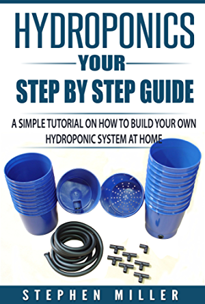 Hydroponics - Your Step by Step Guide: A Simple Tutorial on How To Build Your Own Hydroponic System at Home