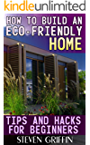 How to Build an Eco-Friendly Home: Tips and Hacks for Beginners: (House Plans, House Building)