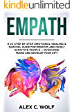Empath: A 21 Step by Step Emotional Healing & Survival Guide for Empaths and Highly Sensitive People – Overcome Fears and Develop Your Gift