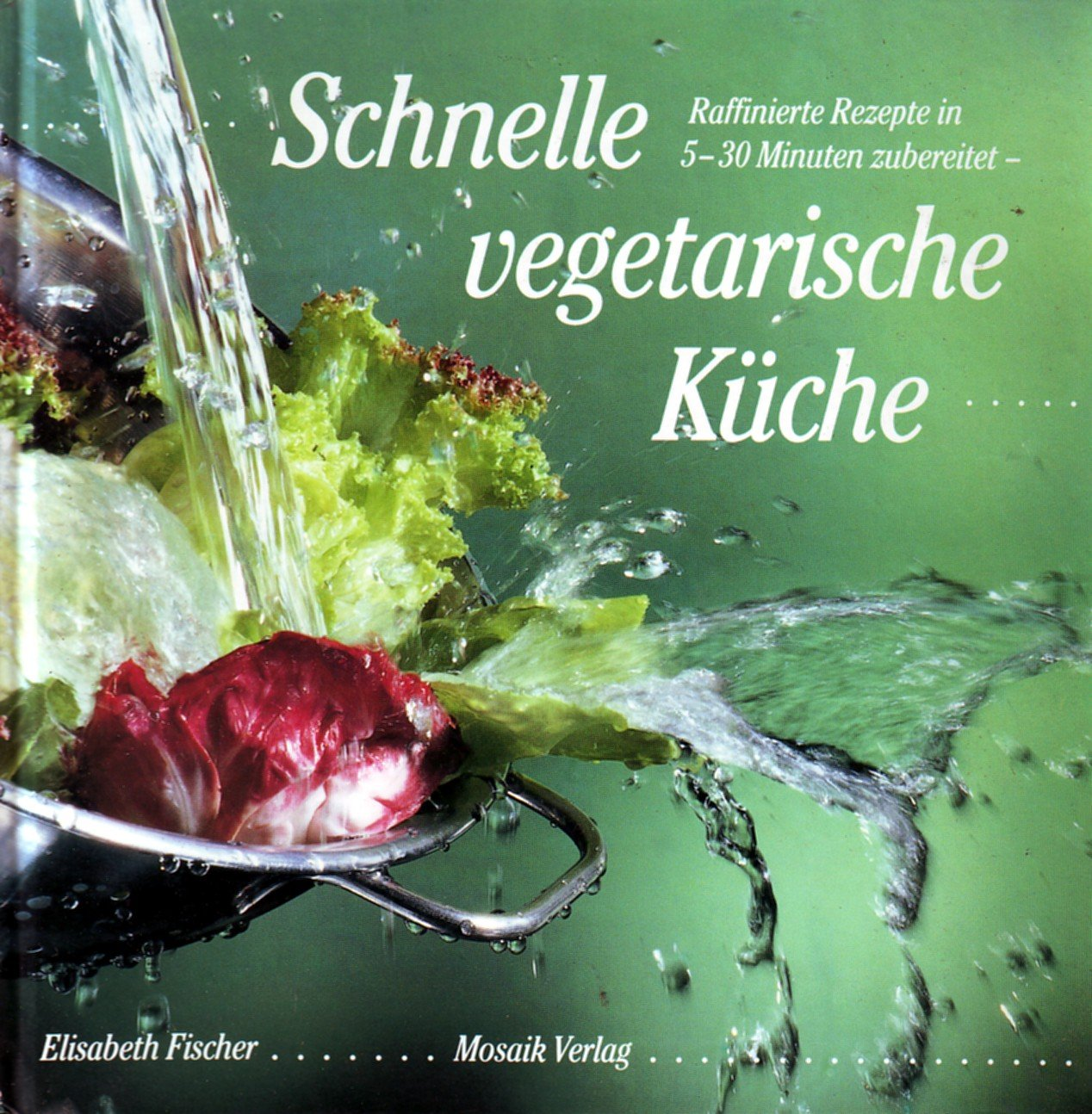 Schnelle vegetarische Küche. Raffinierte Rezepte in 5-30 Minuten ...