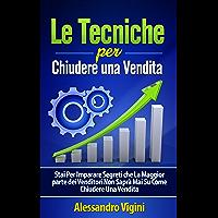 Le Tecniche per Chiudere una Vendita: Stai Per Imparare Segreti che La Maggior parte dei Venditori Non Saprà Mai Su Come Chiudere Una Vendita (Italian Edition)