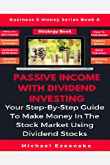 Passive Income With Dividend Investing: Your Step-By-Step Guide To Make Money In The Stock Market Using Dividend Stocks (Business & Money Series Book 8) Kindle Edition