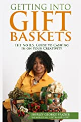 Getting into Gift Baskets: The No B.S. Guide to Cashing In on Your Creativity Kindle Edition