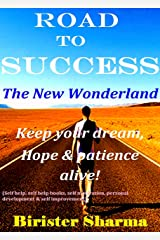 THE ROAD TO SUCCESS..The New Wonderland...: Keep Your Dream, Hope & Patience alive......(Self help,self help books,self motivational books, personal development, self improvement) Kindle Edition