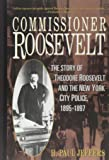 Commissioner Roosevelt: The Story of Theodore Roosevelt and the New York City Police, 1895-1897