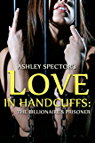 Love In Handcuffs: The Billionaire's Prisoner (Part Three) (BDSM And Domination Erotic Romance Novelette)