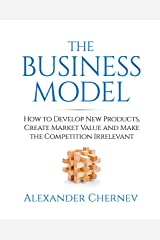 The Business Model: How to Develop New Products, Create Market Value and Make the Competition Irrelevant Kindle Edition