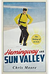 Hemingway and Sun Valley: The Making of Ernest Hemingway as a Literary and Adventure Icon and Early Promoter of the Famed Railroad Ski Area Sun Valley Kindle Edition