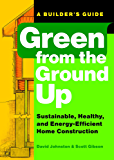 Green from the Ground Up: A Builder's Guide to Sustainable, Healthy, and Energy-Efficient Home Construction