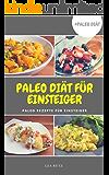 Paleo Diät: Die Paleo Diät für Einsteiger Paleo Kochbuch Meine Paleo Rezepte für Einsteiger