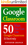 Google Classroom: 50 Ways You Can Use Google Classroom to Effectively Implement Digital Tools in Your Classroom
