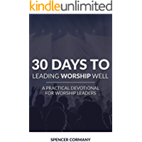 30 Days To Leading Worship Well: A Practical Devotional For Worship Leaders