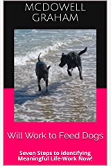 Will Work to Feed Dogs: Seven Steps to Identifying Meaningful Life-Work Now! Kindle Edition