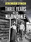 Three Years in the Klondike (Illustrated)