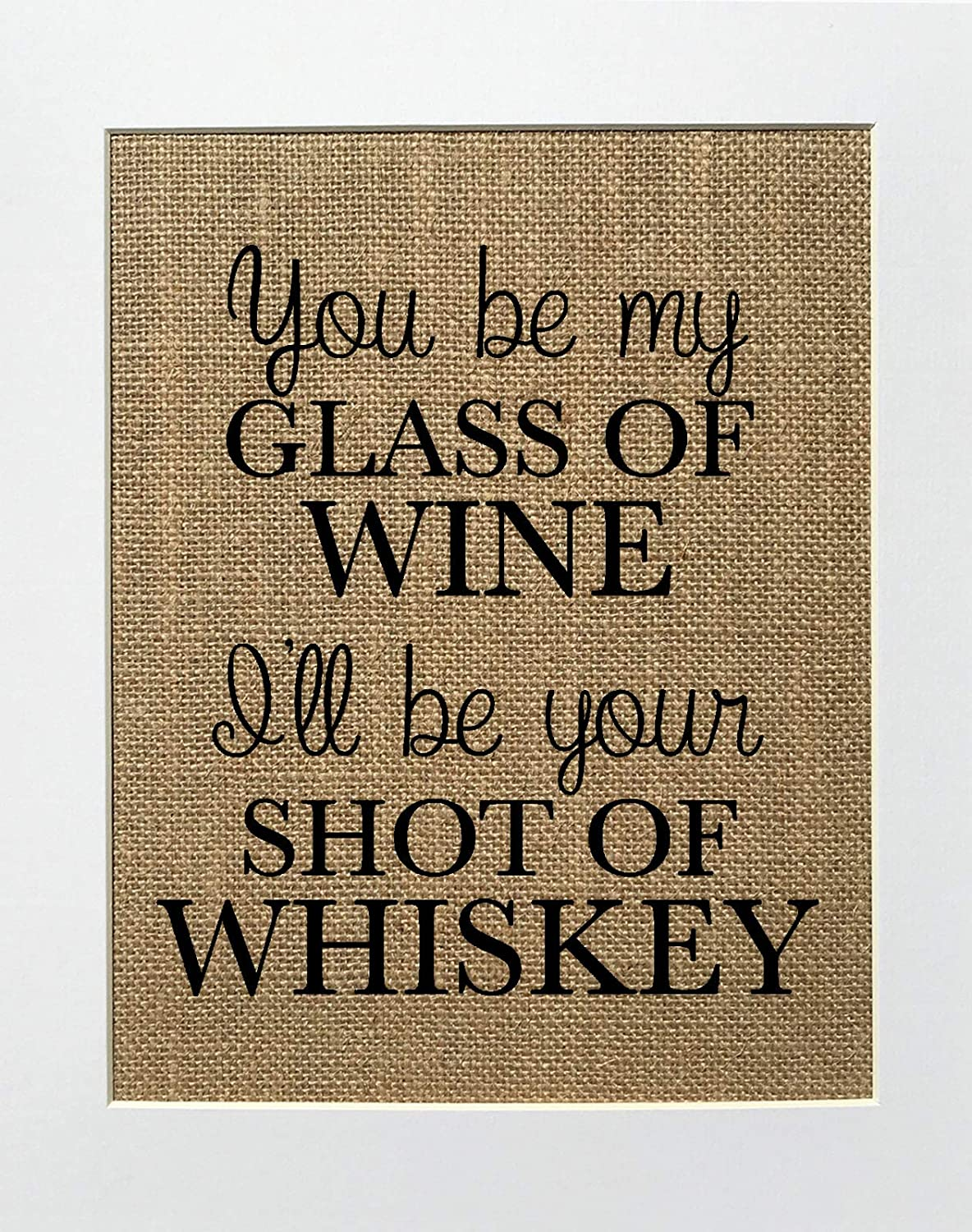 8x10 UNFRAMED You Be My Glass Of Wine, I\'ll Be Your Shot Of Whisky/Burlap Print Sign/Rustic Country Shabby Chic Vintage Wedding & Party Decor Sign House Love Sign Anniversary Gift
