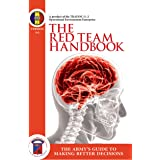 The Red Team Handbook - The Army's Guide to Making Better Decisions: (A product of the TRADOC G–2 Operational Environment Ent