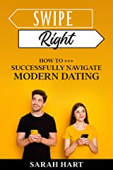 Swipe Right: How To Successfully Navigate Modern Dating Kindle Edition