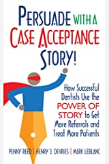 Persuade with a Case Acceptance Story!: How Successful Dentists Use the POWER of STORY to Get More Referrals and Treat More Patients (Persuade With A Story!) Kindle Edition