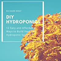 DIY Hydroponics: 12 Easy and Affordable Ways to Build Your Own Hydroponic System: Urban Homesteading, Book 2