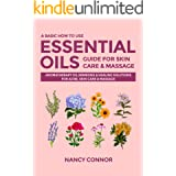 A Basic How to Use Essential Oils Guide for Skin Care & Massage: Aromatherapy Oil Remedies & Healing Solutions for Acne, Skin