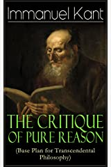 The Critique of Pure Reason (Base Plan for Transcendental Philosophy): One of the most influential works in the history of philosophy - From the Author ... of Judgment & Metaphysics of Morals Kindle Edition