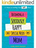 Becoming a Seriously Happy Special Needs Mom: 21 Steps To Finding Your Happy Place