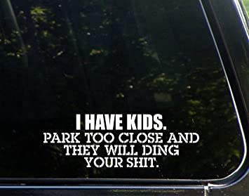 I have kids park to close and they will ding your sh*t Exterior Window Decal