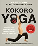 Kokoro Yoga: Maximize Your Human Potential and Develop the Spirit of a Warrior--the SEALfit Way