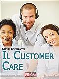 Il Customer Care. Come Comportarsi con i Clienti, Fidelizzarli e Stimolare il Passaparola per il Successo della Tua Azienda. (Ebook Italiano - Anteprima ... per il Successo della Tua Azienda