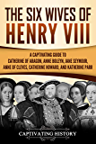 The Six Wives of Henry VIII: A Captivating Guide to Catherine of Aragon, Anne Boleyn, Jane Seymour, Anne of Cleves, Catherine Howard, and Katherine Parr (English Edition)