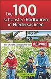 Die 100 schönsten Radtouren in Niedersachsen: Der offizielle Radführer von Antenne Niedersachsen. Vom Wattenmeer bis zu den Harzgipfeln, sportlich, gemütlich, mit Freunden oder der ganzen Familie