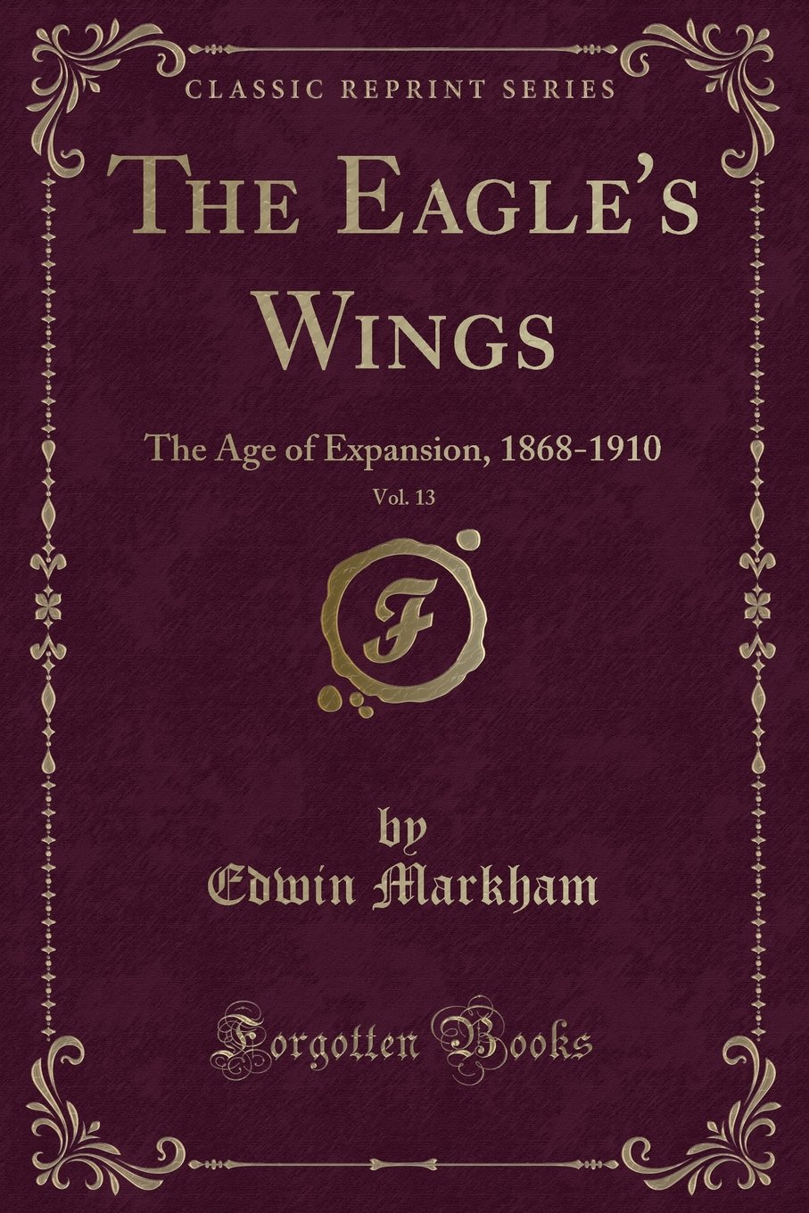 Download The Eagle's Wings, Vol. 13: The Age of Expansion, 1868-1910 (Classic Reprint) PDF