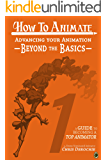 Advancing Your Animation Beyond The Basics: A Guide To Becoming A Top Animator (How To Animate Book 1) (English Edition)
