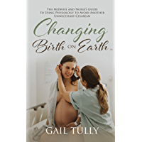 Changing Birth on Earth: A midwife and nurse's guide to using physiology to avoid another unnecessary cesarean (English…