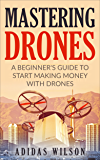 Mastering Drones: A Beginner's Guide To Start Making Money With Drones