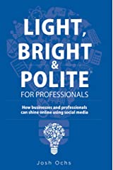 Light, Bright and Polite for Professionals: How businesses and professionals can use social media to shine online Kindle Edition