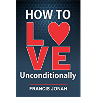 How To Love Unconditionally (English Edition)