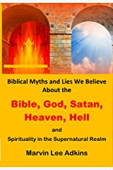 Biblical Myths and Lies We Believe about God, Satan, Heaven, Hell, and Spirituality in the Supernatural Realm (Spiritual and Natural Myths, Lies, and Deceptions Book 2) Kindle Edition