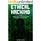 Ethical Hacking: A Basic Ethical Hacking Guide For Absolute Beginners