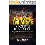 Overthrowing Evil Altars Secrets Revealed: Prayers for Dismantling Evil Altars (Breaking Evil Altars Book 2)