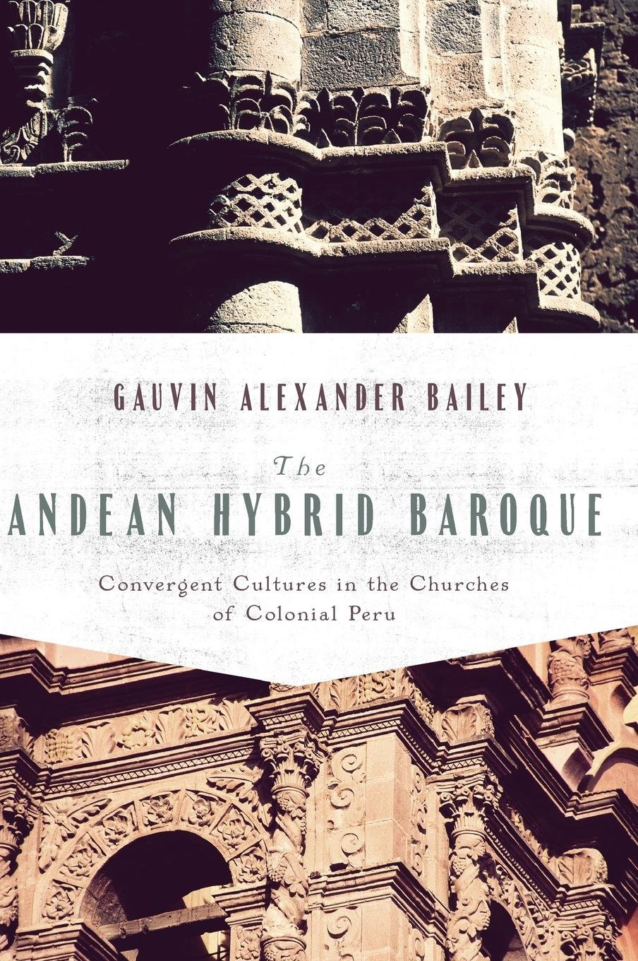The Andean Hybrid Baroque: Convergent Cultures in the Churches of Colonial Peru (History, Languages, and Cultures of the Spanish and Portuguese Worlds) by University of Notre Dame Press