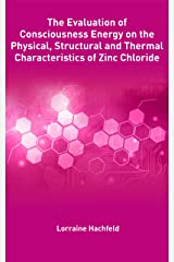 The Evaluation of  Consciousness Energy on the Physical, Structural and Thermal Characteristics of Zinc Chloride Kindle Edition