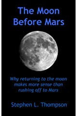 The Moon Before Mars: Why returning to the moon makes more sense than rushing off to Mars Kindle Edition