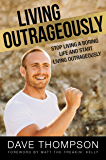 Living Outrageously: Stop Living A Boring Life And Start Living Outrageously