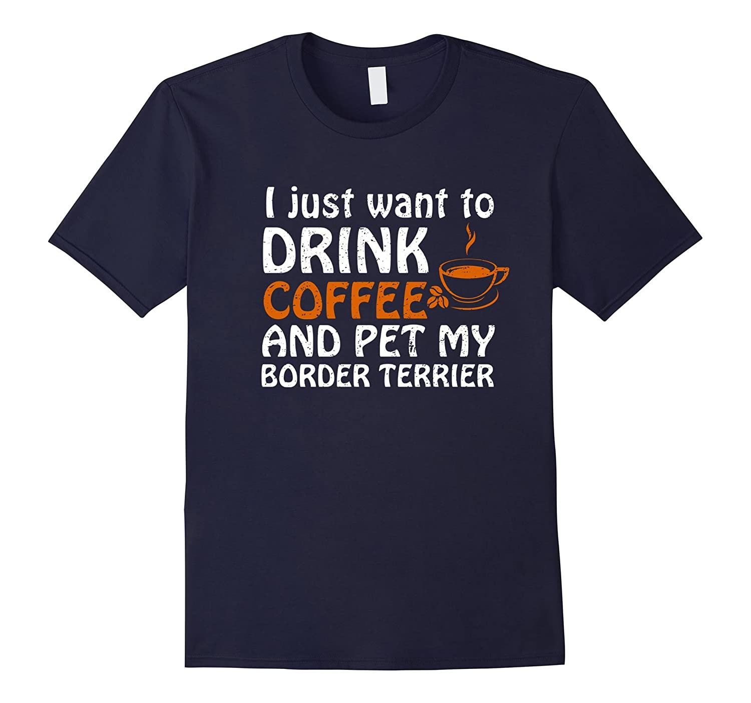 I Just Want To Drink Coffee And Pet My Border Terrier T- Sh-TH