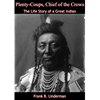 Plenty-Coups, Chief of the Crows: The Life Story of a Great Indian