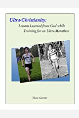 Ultra-Christianity: Lessons Learned from God while Training for an Ultra-Marathon Kindle Edition