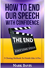 How To End our Speech with Confidence: 5 Closing Methods to Finish Like A Pro Kindle Edition